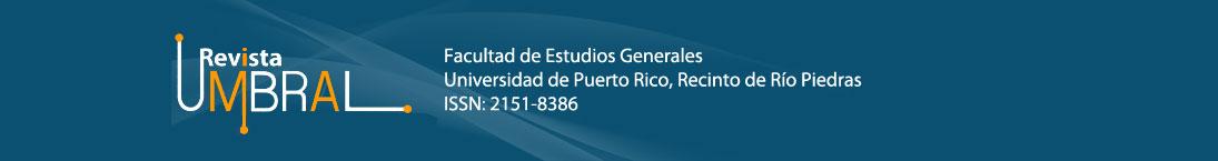 Revista Umbral. Facultad de Estudios Generales. Universidad de Puerto Rico, Recinto Río Piedras. ISSN: 2151-8386